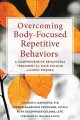 Overcoming body-focused repetitive behaviors : a comprehensive behavioral treatment for hair pulling and skin picking