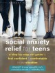 Social anxiety relief for teens : a step-by-step CBT guide to feel confident and comfortable in any situation