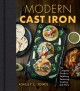 Modern cast iron : the complete guide to selecting, seasoning, cooking, and more