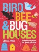 Bird, bee & bug houses : simple projects for your garden