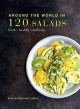 Around the world in 120 salads : fresh, healthy, delicious