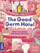 The good germ hotel : meet your body's marvelous microbes