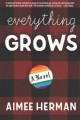 Everything grows : a novel