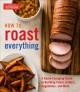 How to roast everything : a game-changing guide to building flavor in meat, vegetables, and more