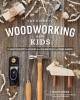 The guide to woodworking with kids : craft projects to develop lifelong skills of young makers
