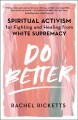 Do better : spiritual activism for fighting and healing from white supremacy