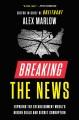 Breaking the news : exposing the establishment media's hidden deals and secret corruption