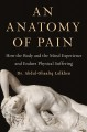 An anatomy of pain : how the body and the mind experience and endure physical suffering