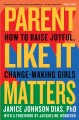 Parent like it matters : how to raise joyful, change-making girls