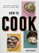 How to cook : building blocks and 100 simple recipes for a lifetime of meals
