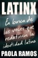 Latinx : Al Encuentro De Las Voces Que Redefinen La Identidad Latina/ In Search of the Voices Redefining Latino Identity