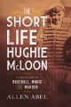 The short life of Hughie McLoon : a true story of baseball, magic, and murder