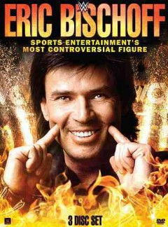 Eric Bischoff, sports entertainment's most controversial figure [videorecording (DVD)].