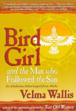 Bird Girl and the man who followed the sun : an Athabaskan Indian legend from Alaska