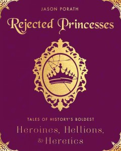 Rejected princesses : tales of history's boldest heroines, hellions, and heretics