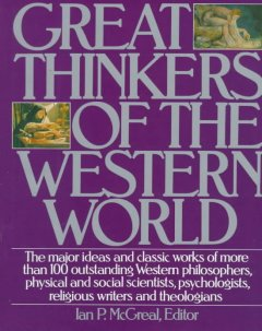 Great thinkers of the Western world : the major ideas and classic works of more than 100 outstanding Western philosophers, physical and social scientists, psychologists, religious writers, and theologians