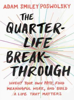 The quarter-life breakthrough : invent your own path, find meaningful work, and build a life that matters
