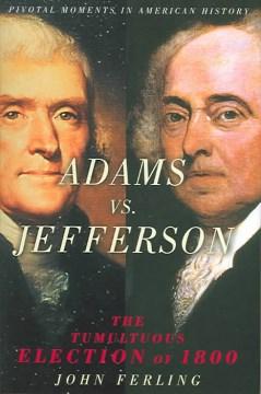 Adams vs. Jefferson : the tumultuous election of 1800