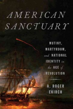 American Sanctuary : Mutiny, Martyrdom, And National Identity In The Age of Revolution