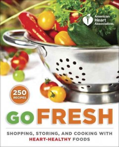 Go fresh : a heart-healthy cookbook with shopping and storage tips