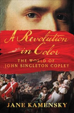 A revolution in color : the world of John Singleton Copley