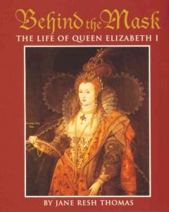 Behind the mask : the life of Queen Elizabeth I