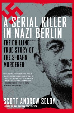 A serial killer in Nazi Berlin : the chilling true story of the S-Bahn murderer