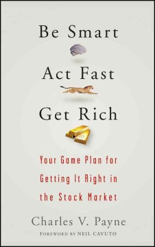 Be smart, act fast, get rich : your game plan for getting it right in the stock market