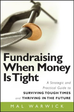 Fundraising when money is tight : a strategic and practical guide to surviving tough times and thriving in the future