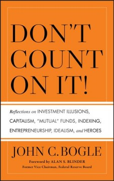 "Don't count on it! : reflections on investment illusions, capitalism, ""mutual"" funds, indexing, entrepreneurship, idealism, and heroes"