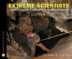 Extreme scientists : exploring nature's mysteries from perilous places