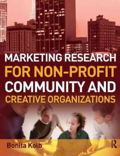 Marketing research for non-profit, community and creative organizations : how to improve your product, find customers and effectively promote your message