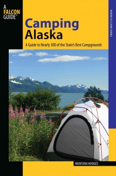 Camping Alaska : a guide to nearly 300 of the state's best campgrounds