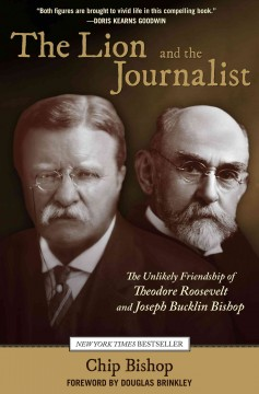The lion and the journalist : the unlikely friendship of Theodore Roosevelt and Joseph Bucklin Bishop