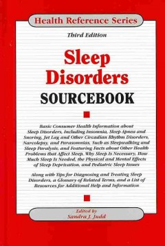Sleep disorders sourcebook : basic consumer health information about sleep disorders, including insomnia, sleep apnea and snoring, jet lag and other circadian rhythm disorders, narcolepsy, and parasomnias, such as sleepwalking and sleep paralysis, and featuring facts about other health problems that affect sleep, why sleep is necessary, how much sleep is needed, the physical and mental effects of sleep deprivation, and pediatric sleep issues, along with tips for diagnosing and treating sleep disorders ...