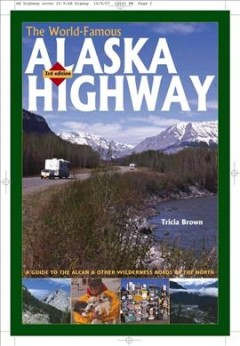 The world-famous Alaska highway : a guide to the Alcan & other wilderness roads of the North