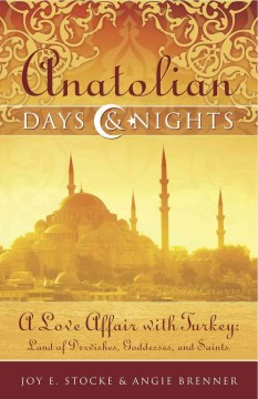 Anatolian days & nights : a love affair with Turkey : land of dervishes, goddesses, and saints