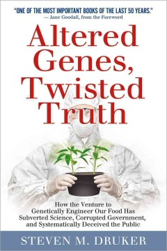 Altered genes, twisted truth : how the venture to genetically engineer our food has subverted science, corrupted government, and systematically deceived the public