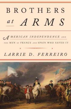 Brothers at arms : American independence and the men of France & Spain who saved it