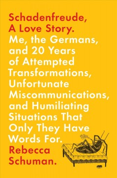 Schadenfreude, a love story : me, the Germans, and 20 years of attempted transformations, unfortunate miscommunications, and humiliating situations that only they have words for