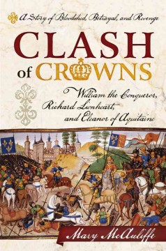 Clash of crowns : William the Conqueror, Richard Lionheart, and Eleanor of Aquitaine : a story of bloodshed, betrayal, and revenge