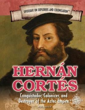 Hernán Cortés : conquistador, colonizer, and destroyer of the Aztec Empire