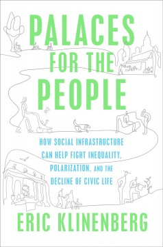 Palaces for the people : how social infrastructure can help fight inequality, polarization, and the decline of civic life
