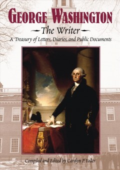 George Washington : the writer : a treasury of letters, diaries, and public documents