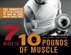 7 weeks to 10 pounds of muscle : the complete day-by-day program to pack on lean healthy muscle mass