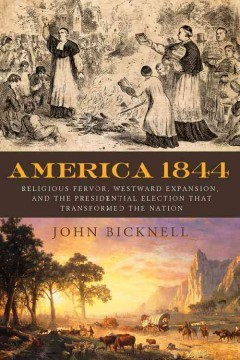 America 1844 : religious fervor, westward expansion, and the presidential election that transformed the nation