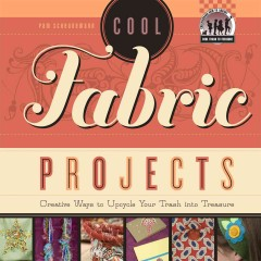 Cool fabric projects : creative ways to upcycle your trash into treasure