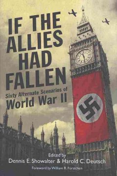 If the Allies had fallen : sixty alternate scenarios of World War II