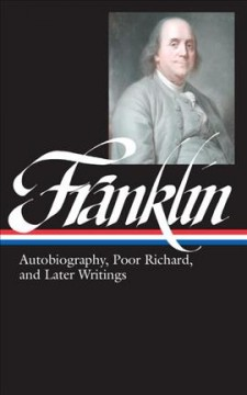 Autobiography, Poor Richard, and later writings : letters from London, 1757-1775, Paris, 1776-1785, Philadelphia, 1785-1790, Poor Richard's almanack, 1733-1758, the autobiography