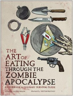 The art of eating through the zombie apocalypse : a cookbook & culinary survival guide